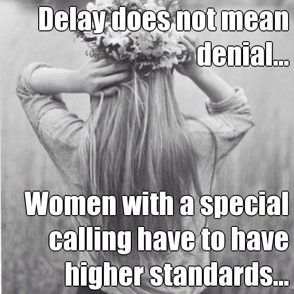Delay does not mean denial... Women with a special calling have to have higher standards... A Modern Day Ruth
