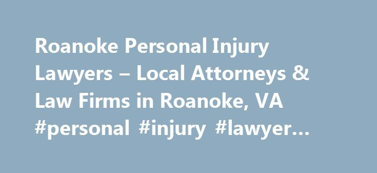 Roanoke Personal Injury Lawyers – Local Attorneys & Law Firms in Roanoke, VA #personal #injury #lawyer #roanoke #va http://oakland.nef2.com/roanoke-personal-injury-lawyers-local-attorneys-law-firms-in-roanoke-va-personal-injury-lawyer-roanoke-va/  # Roanoke Personal Injury Lawyers, Attorneys and Law Firms – Virginia Need help with a Personal Injury matter? You've come to the right place. If you or a loved one has suffered an accident or injury, a personal injury lawyer can help. Personal…