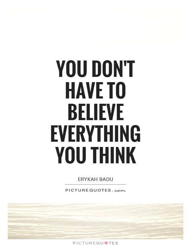 You Dont Have To Believe Everything You Think Believe Quotes On