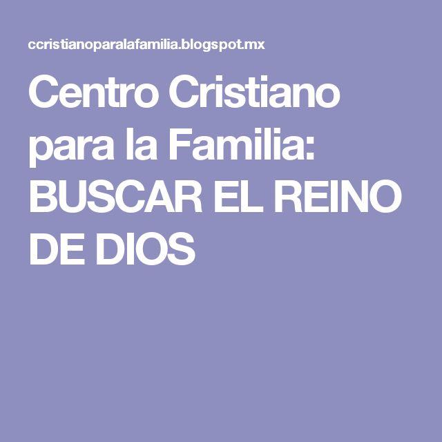 Centro Cristiano para la Familia: BUSCAR EL REINO DE DIOS