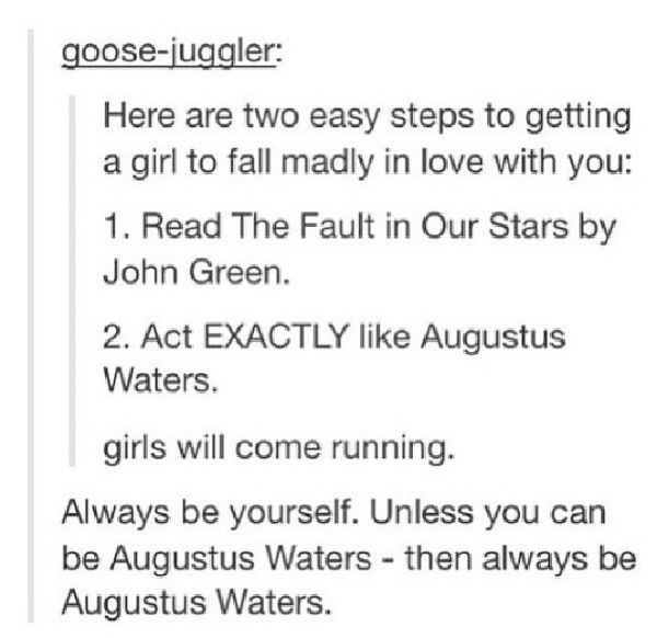 Be yourself unless you can be Augustus Waters...then always be Augustus Waters.