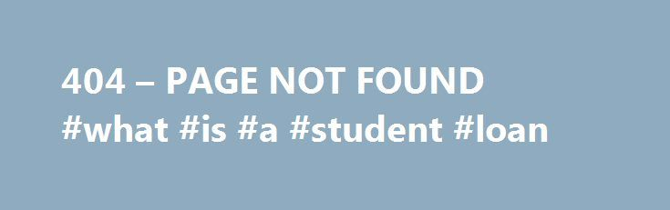 404 – PAGE NOT FOUND #what #is #a #student #loan http://loan-credit.nef2.com/404-page-not-found-what-is-a-student-loan/  #loan rates today # Why am I seeing this page? 404 means the file is not found. If you have already uploaded the file then the name may be misspelled or it is in a different folder. Other Possible Causes You may get a 404 error for images because you have Hot Link Protection turned on and the domain is not on the list of authorized domains. If you go to your temporary url…