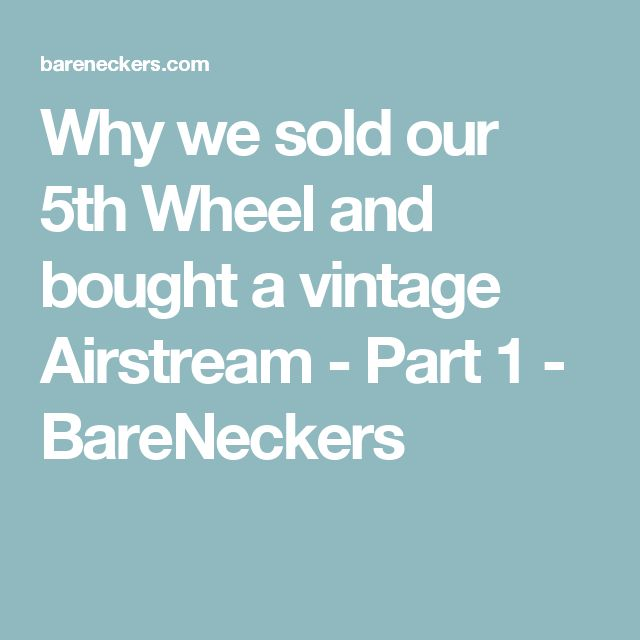 Why we sold our 5th Wheel and bought a vintage Airstream - Part 1 - BareNeckers