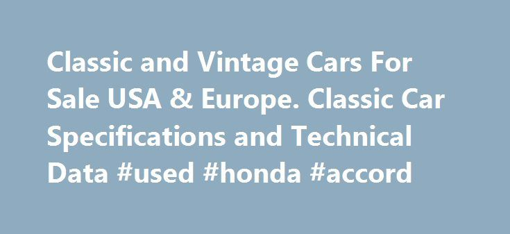 Classic and Vintage Cars For Sale USA & Europe. Classic Car Specifications and Technical Data #used #honda #accord http://auto.remmont.com/classic-and-vintage-cars-for-sale-usa-europe-classic-car-specifications-and-technical-data-used-honda-accord/  #cars for sale usa # Import / Export – Door to Door Classic Car Shipping Worldwide This website has been created not only to help as a way to source classic cars and parts for sale worldwide, but we also have many years experience of importing…
