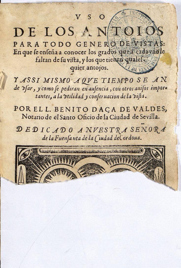 A.4 S.XVII-XVIII  Autor:  DAZA DE VALDÉS, BENITO. Título: Uso de los antoios para todo genero de vistas: en que se enseña a conocer los grados que a cada uno le falta de su vista y los que tienen qualesquier antojos ...  Editorial: Impreso en Sevilla: por Diego Pérez, 1623. http://absysnetweb.bbtk.ull.es/cgi-bin/abnetopac01?TITN=223615