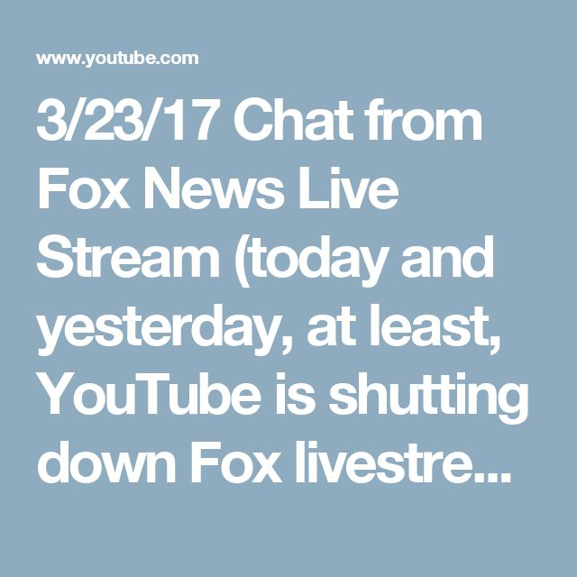 3/23/17 Chat from Fox News Live Stream (today and yesterday, at least, YouTube is shutting down Fox livestreams while allowing CNN to run…some think it has something to do with the terror attack at Westminster in London yesterday, but why would they allow CNN to play?).  HD Fox News Live Stream - March 23rd (1080p) - YouTube
