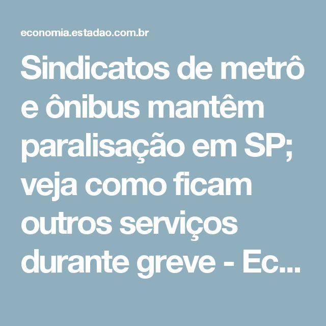 Sindicatos de metrô e ônibus mantêm paralisação em SP; veja como ficam outros serviços durante greve - Economia - Estadão