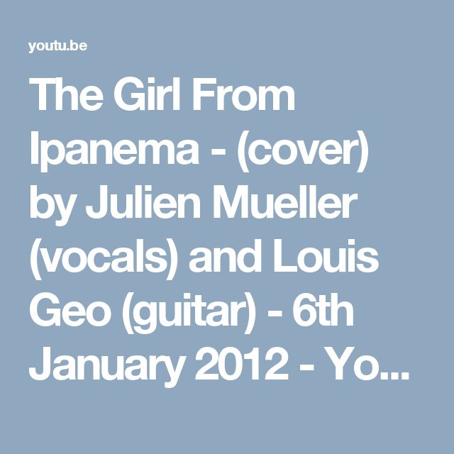 The Girl From Ipanema - (cover) by Julien Mueller (vocals) and Louis Geo (guitar) - 6th January 2012 - YouTube