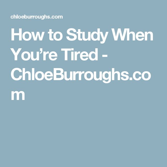 How to Study When You're Tired - ChloeBurroughs.com