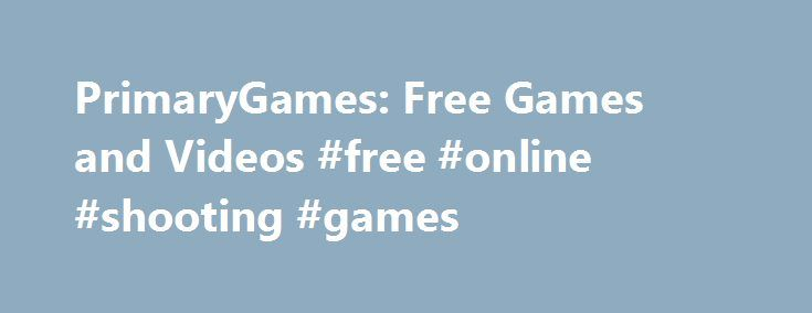 PrimaryGames: Free Games and Videos #free #online #shooting #games http://free.remmont.com/primarygames-free-games-and-videos-free-online-shooting-games/  #free games for kids # Games at PrimaryGames PrimaryGames is the fun place to learn and play! Play cool games. math games, reading games, girl games, puzzles, sports games, print coloring pages, read online storybooks, and hang out with friends while playing one of the many virtual worlds found on PrimaryGames. Play your favorite Virtual…