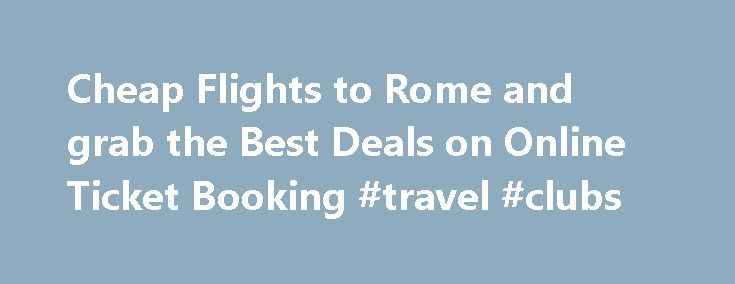 Cheap Flights to Rome and grab the Best Deals on Online Ticket Booking #travel #clubs http://travel.remmont.com/cheap-flights-to-rome-and-grab-the-best-deals-on-online-ticket-booking-travel-clubs/  #deals on flights # Call +1-844-567-5236 to know Cheapest Available Fares and Deals. Book Flights to Rome, Italy  Also known as the Eternal City, Rome is famed for its beautiful plazas, romantic atmosphere and an excellent art scene. Home to more than 900 churches, several world class museums and…