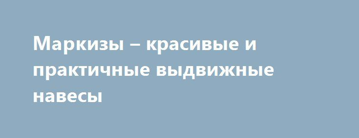 Маркизы – красивые и практичные выдвижные навесы http://tiger-asset.com/markizy-krasivye-i-praktichnye-vydvizhnye-navesy/  Маркизы представляют собой уникальные конструкции. Так же как и навесы, они позволяют создавать уютные и защищенные от солнца места для отдыха вблизи загородных домов, на территории дворов, близ зданий кафе […]