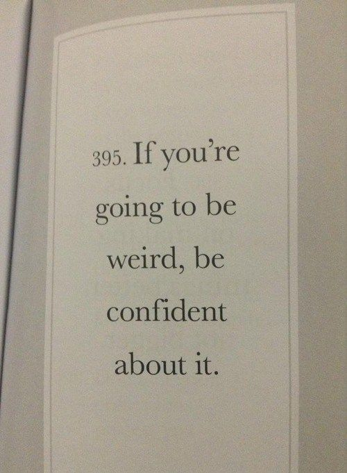 If you're going to be weird, be confident about it....well, I got the weird part nailed!