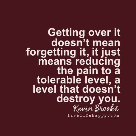Getting over it doesn't mean forgetting it, it just means reducing the pain to a tolerable level, a level that doesn't destroy you. LiveLifeHappy.com