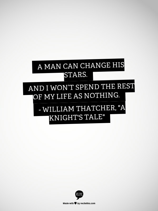 """A man can change his stars. And I wont spend the rest of my life as nothing. - William Thatcher, """"A Knight's Tale"""""""