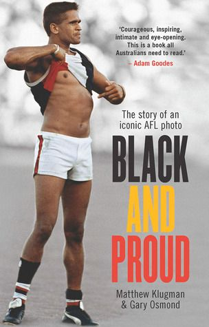 Black and Proud: The Story of an Iconic AFL Photo - Matthew Klugman, Gary Osmond.  It is one of Australia's most iconic images. On 17 April 1993, the Indigenous AFL footballer Nicky Winmar stood up against racial abuse and made history. Facing the Collingwood crowd that had taunted him all day the St Kilda player pulled up his shirt, pointed to his chest and declared: 'I'm black and I'm proud to be black'.