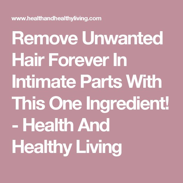 Remove Unwanted Hair Forever In Intimate Parts With This One Ingredient! - Health And Healthy Living