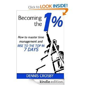Becoming The 1%: How To Master Productivity And Rise To The Top In 7 Days: Dennis Crosby: Amazon.com: Kindle Store