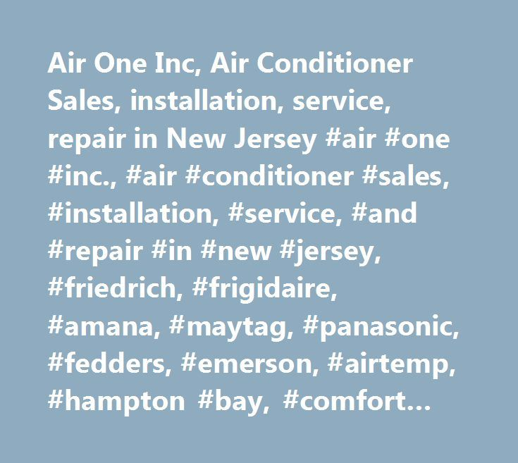 Air One Inc, Air Conditioner Sales, installation, service, repair in New Jersey #air #one #inc., #air #conditioner #sales, #installation, #service, #and #repair #in #new #jersey, #friedrich, #frigidaire, #amana, #maytag, #panasonic, #fedders, #emerson, #airtemp, #hampton #bay, #comfort #aire, #climette, #microsonic, #climatrol, #air #conditioning, #air #conditioner, #heating #and #air #conditioning, #central #unit, #central #air #conditioning, #central #air #conditioner, #window, #cover…