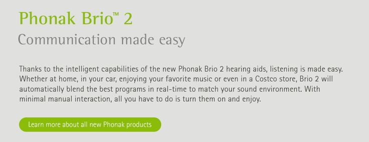 Phonak Brio 2 Communication made easy. Thanks to the intelligent capabilities of the new Phonak Brio 2 hearing aids, listening is made easy. Whether at home, in your car, enjoying your favorite music or even in a Costco store, Brio 2 will automatically blend the best programs in real-time to match your sound environment. With minimal manual interaction, all you have to do is turn them on and enjoy. Learn more about all new Phonak products.
