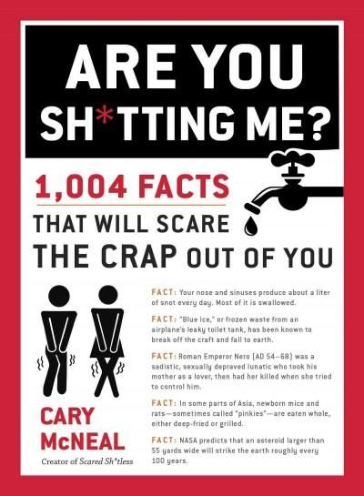 Are You Sh*tting Me?: 1004 Facts That Will Scare the Sh*t Out of You