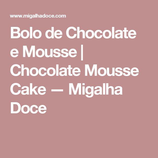 Bolo de Chocolate e Mousse | Chocolate Mousse Cake — Migalha Doce