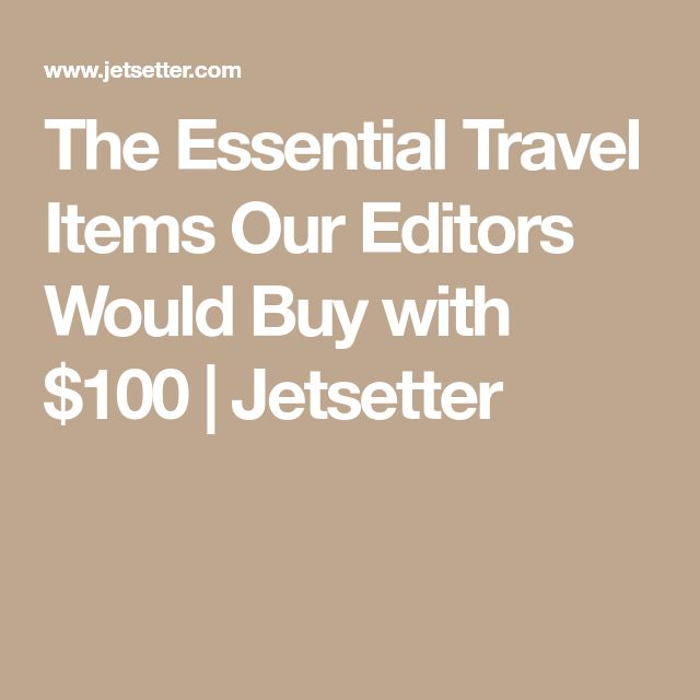 The Essential Travel Items Our Editors Would Buy with $100 | Jetsetter