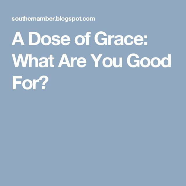 A Dose of Grace: What Are You Good For?