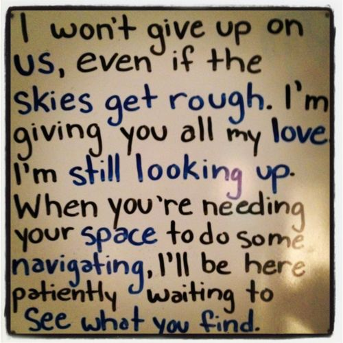 I won't give up on us, even if the skies get rough. I'm giving you all my love i'm still looking up. When you're needing your space to do some navifating, i'll be here patiently waiting to see what you find. - Jason Mraz