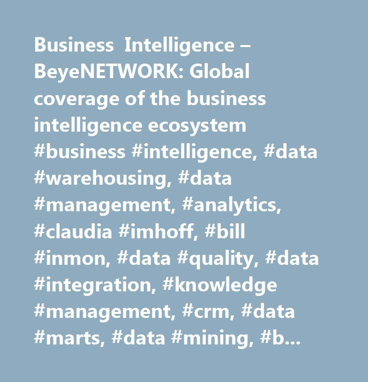 Business Intelligence – BeyeNETWORK: Global coverage of the business intelligence ecosystem #business #intelligence, #data #warehousing, #data #management, #analytics, #claudia #imhoff, #bill #inmon, #data #quality, #data #integration, #knowledge #management, #crm, #data #marts, #data #mining, #business #performance #management, #bpm, #data #modeling, #meta #data, #enterprise #application #management, #erp, #rfid, #storage, #supply #chain, #real #time #enterprise, #query #and #reporting…
