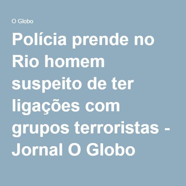 Polícia prende no Rio homem suspeito de ter ligações com grupos terroristas - Jornal O Globo