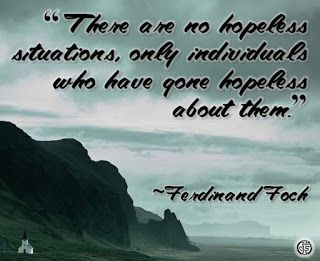 """""""There are no hopeless situations, only individuals who have gone hopeless about them."""" --Ferdinand Foch"""