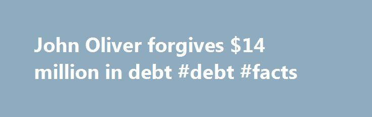 """John Oliver forgives $14 million in debt #debt #facts http://debt.nef2.com/john-oliver-forgives-14-million-in-debt-debt-facts/  #debt purchasing # John Oliver surprises thousands with $14 million debt relief John Oliver was feeling generous on Sunday's episode of Last Week Tonight — but first he wanted to paint a clear picture of the debt industry. """"American households collectively owe over 12 trillion dollars in debt, and right now $436 billion of that debt is seriously delinquent, meaning…"""