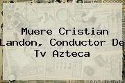 http://tecnoautos.com/wp-content/uploads/imagenes/tendencias/thumbs/muere-cristian-landon-conductor-de-tv-azteca.jpg Cristian Landon. Muere Cristian Landon, conductor de Tv Azteca, Enlaces, Imágenes, Videos y Tweets - http://tecnoautos.com/actualidad/cristian-landon-muere-cristian-landon-conductor-de-tv-azteca/