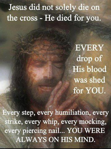 Jesus did not solely die on the cross- He died for you. Every drop of His blood was shed for YOU! Every step, every humiliation, every strike, every whip, every mocking, every piercing nail.... you were always on HIS mind!! THANK YOU JESUS! From his birth in the stable to his death on the cross...every stage was planned by God.
