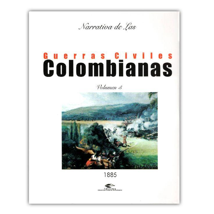 Narrativa de las guerras civiles colombianas. Volumen 5: 1885  – Varios – Universidad Industrial de Santander www.librosyeditores.com Editores y distribuidores.