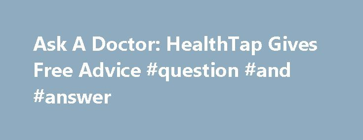Ask A Doctor: HealthTap Gives Free Advice #question #and #answer http://questions.remmont.com/ask-a-doctor-healthtap-gives-free-advice-question-and-answer/  #ask a doctor free online # Ask A Doctor: HealthTap Gives Free Advice (click image for larger view) Slideshow: 15 Healthy Mobile Apps HealthTap, an online health information network that enables consumers to ask physicians medical questions for free, claims it has signed up more than 5,000 doctors in 82 specialties just six months…