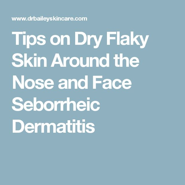 Tips on Dry Flaky Skin Around the Nose and Face Seborrheic Dermatitis