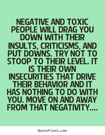 Negative and toxic people put others down...