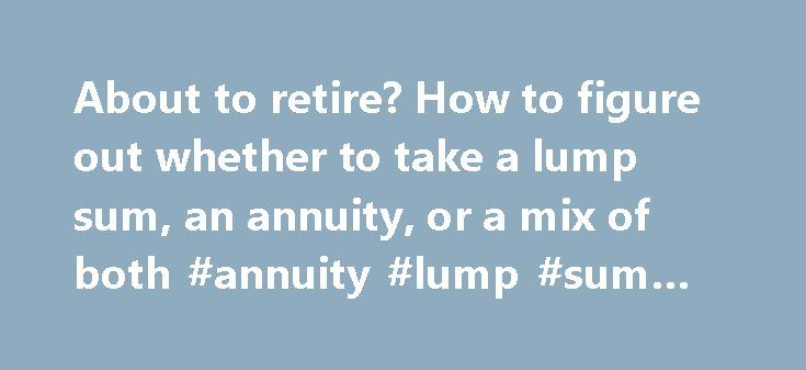 About to retire? How to figure out whether to take a lump sum, an annuity, or a mix of both #annuity #lump #sum #payment http://wisconsin.nef2.com/about-to-retire-how-to-figure-out-whether-to-take-a-lump-sum-an-annuity-or-a-mix-of-both-annuity-lump-sum-payment/  # About to retire? How to figure out whether to take a lump sum, an annuity, or a mix of both In the not-too-distant past, workers with a traditional employer-sponsored defined benefit retirement plan — or pension — had only two…
