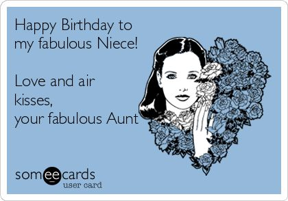 Happy Birthday to my fabulous Niece! Love and air kisses, your fabulous Aunt. | Birthday Ecard | someecards.com