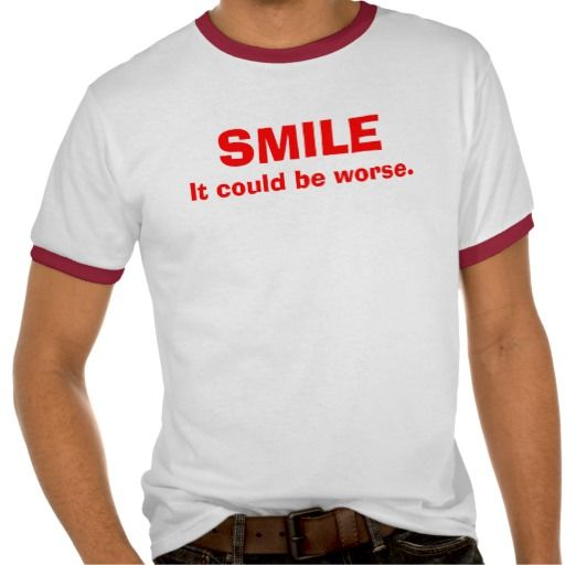 SMILE, It could be worse. Tshirts | Zazzle