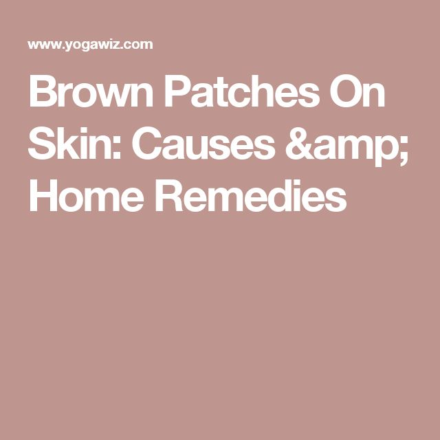 Brown Patches On Skin: Causes & Home Remedies