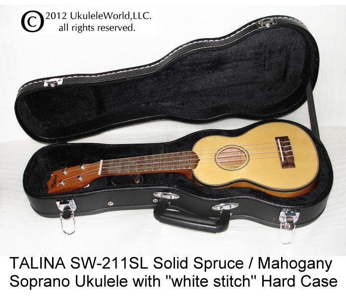 "TALINA SW-211SL SOLID SPRUCE / MAHOGANY SOPRANO with White Stitch Hard Case - Real fine ukulele and low price.  This uke is a fine ""player's ukulele"" but at a ""student ukulele price"".  This uke is a UkuleleWorld.Com highly recommended ukulele.  Features include...""  Solid Spruce Soundboard Mahogany Body Bound Body Geared Tuning Machines Aquila Strings Hard Case - ""white stitch""  This instrument is a never-fail ukulele."
