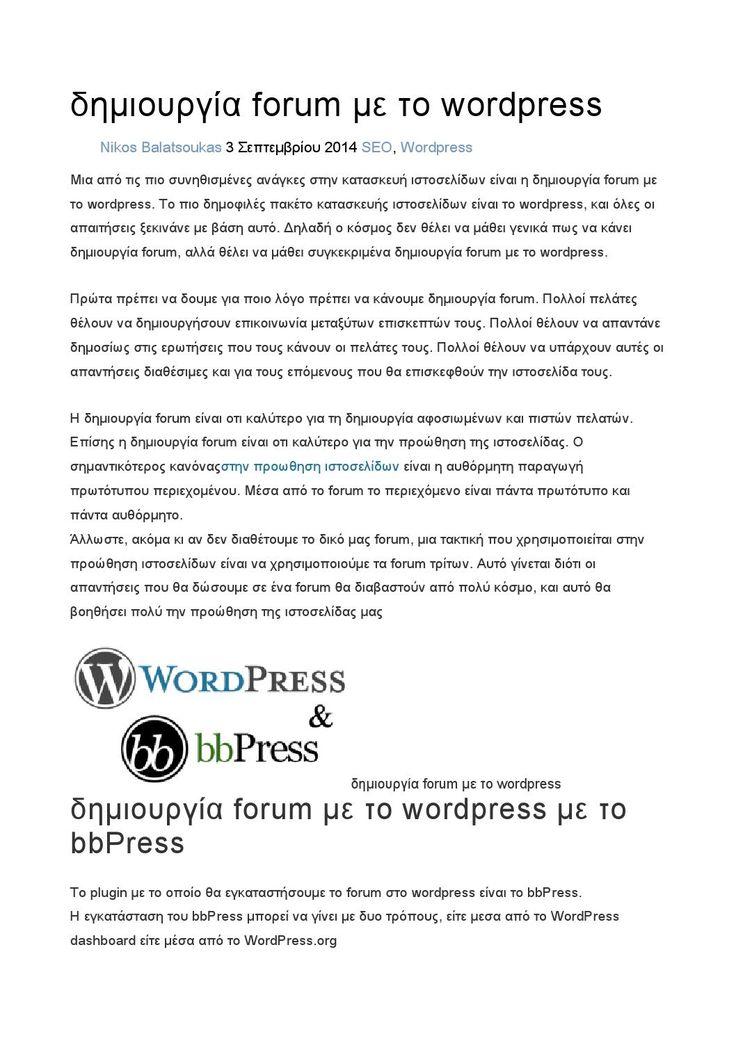 δημιουργία forum με το wordpress  Μια από τις πιο κλασικές ανάγκες στην κατασκευή ιστοσελίδων είναι η δημιουργία forum με το wordpress. Το πιο γνωστό πακέτο κατασκευής ιστοσελίδων είναι το wordpress, και όλες οι απαιτήσεις αρχίζουν με βάση αυτό. Δηλαδή ο κόσμος δεν θέλει να μάθει γενικά πως να κάνει δημιουργία forum, αλλά θέλει να μάθει συγκεκριμένα να δημιουργεί forum με το wordpress.