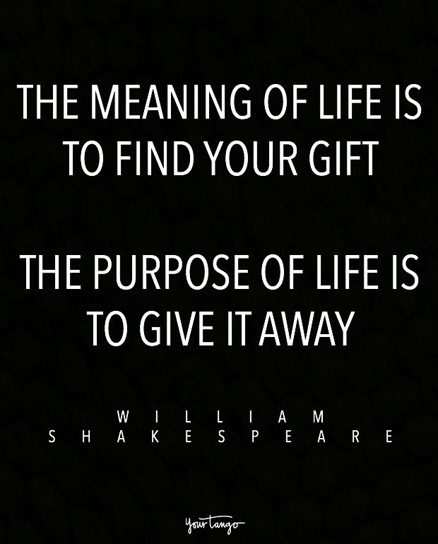 """""""The meaning of life is to find your gift. The purpose of life is to give it away."""" — William Shakespeare"""