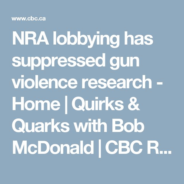 NRA lobbying has suppressed gun violence research - Home | Quirks & Quarks with Bob McDonald | CBC Radio