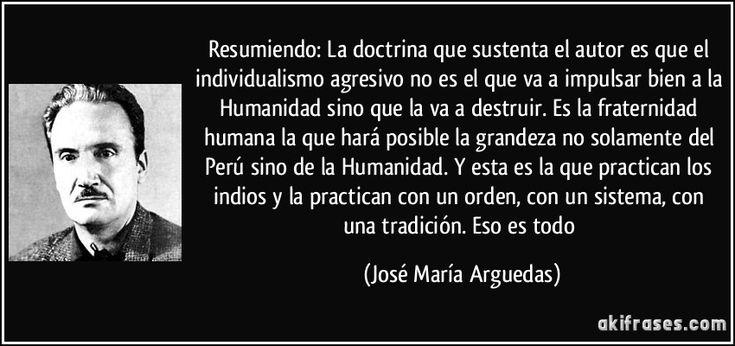 Resumiendo: La doctrina que sustenta el autor es que el individualismo agresivo no es el que va a impulsar bien a la Humanidad sino que la va a destruir. Es la fraternidad humana la que hará posible la grandeza no solamente del Perú sino de la Humanidad. Y esta es la que practican los indios y la practican con un orden, con un sistema, con una tradición. Eso es todo (José María Arguedas)