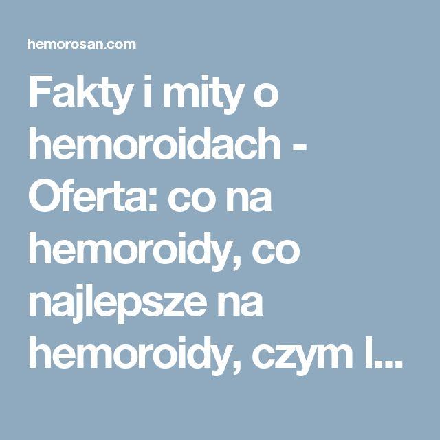 Fakty i mity o hemoroidach - Oferta: co na hemoroidy, co najlepsze na hemoroidy, czym leczyć hemoroidy, dobry lek na hemoroidy, hemoroidy, hemoroidy jak leczyć, hemoroidy leczenie, hemoroidy leczenie domowe, hemoroidy leki, hemoroidy objawy, hemoroidy odbytu, hemoroidy przyczyny, hemoroidy w ciąży, hemorosan, jak leczyć hemoroidy, jak wyleczyć hemoroidy, jak zwalczyć hemoroidy, leczenie hemoroidów, leki na hemoroidy, na hemoroidy, najlepsze na hemoroidy, najlepszy lek na hemoroidy, objawy…