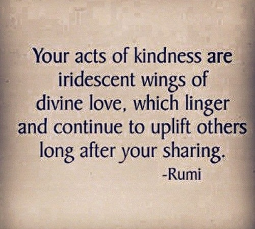 your acts of kindness are iridescent wings of divine love, which linger and continue to uplift others long after your sharing - rumi
